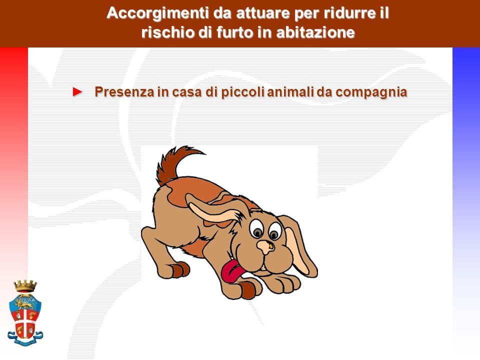 Accorgimenti da attuare per ridurre il rischio di furto in abitazione ►Presenza in casa di piccoli animali da compagnia