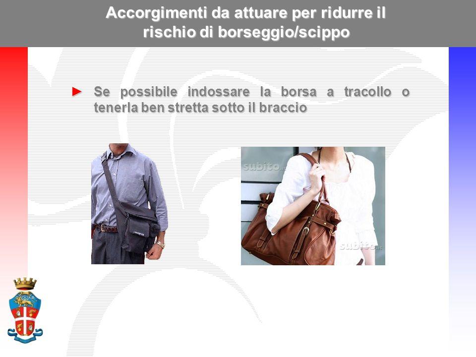 Accorgimenti da attuare per ridurre il rischio di borseggio/scippo ►Se possibile indossare la borsa a tracollo o tenerla ben stretta sotto il braccio