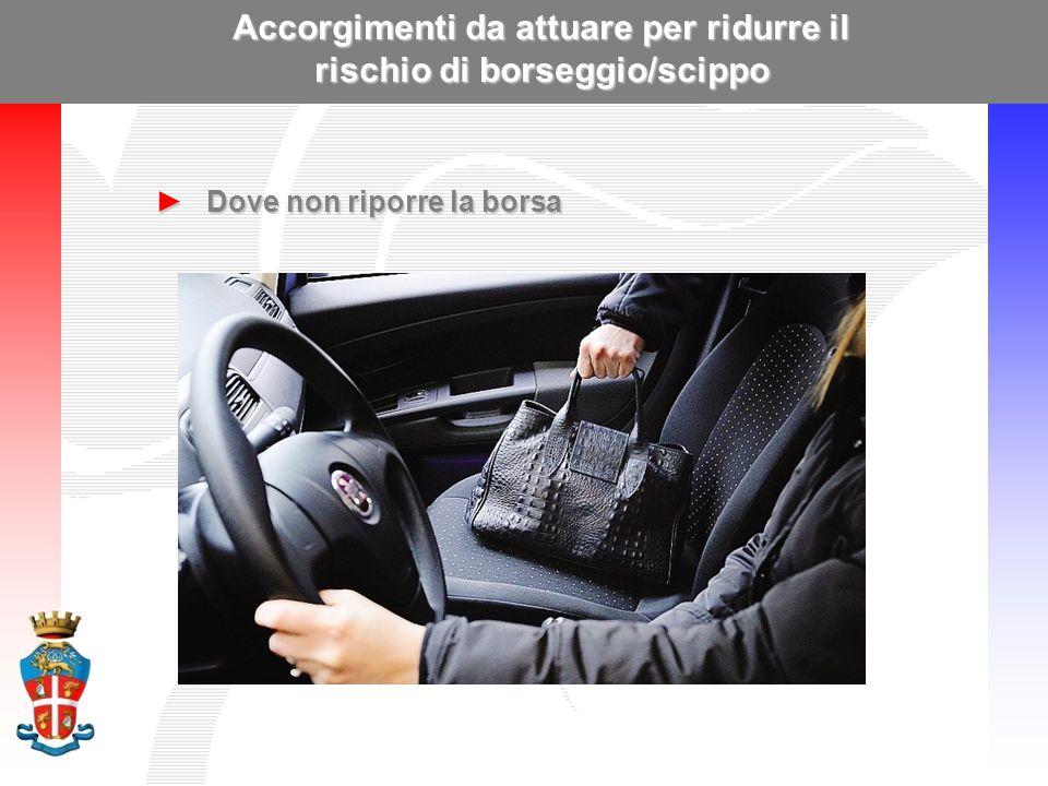 Accorgimenti da attuare per ridurre il rischio di borseggio/scippo ►Dove non riporre la borsa