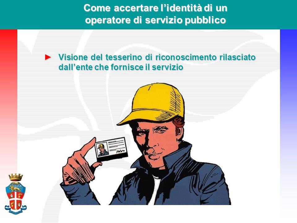 Come accertare l'identità di un operatore di servizio pubblico ►Visione del tesserino di riconoscimento rilasciato dall'ente che fornisce il servizio