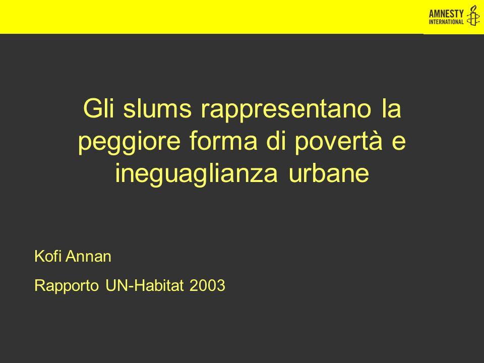 Gli slums rappresentano la peggiore forma di povertà e ineguaglianza urbane Kofi Annan Rapporto UN-Habitat 2003