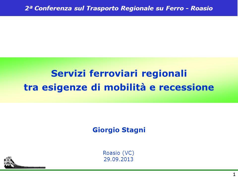 11 Servizi ferroviari regionali tra esigenze di mobilità e recessione Giorgio Stagni Roasio (VC) 29.09.2013 2ª Conferenza sul Trasporto Regionale su F