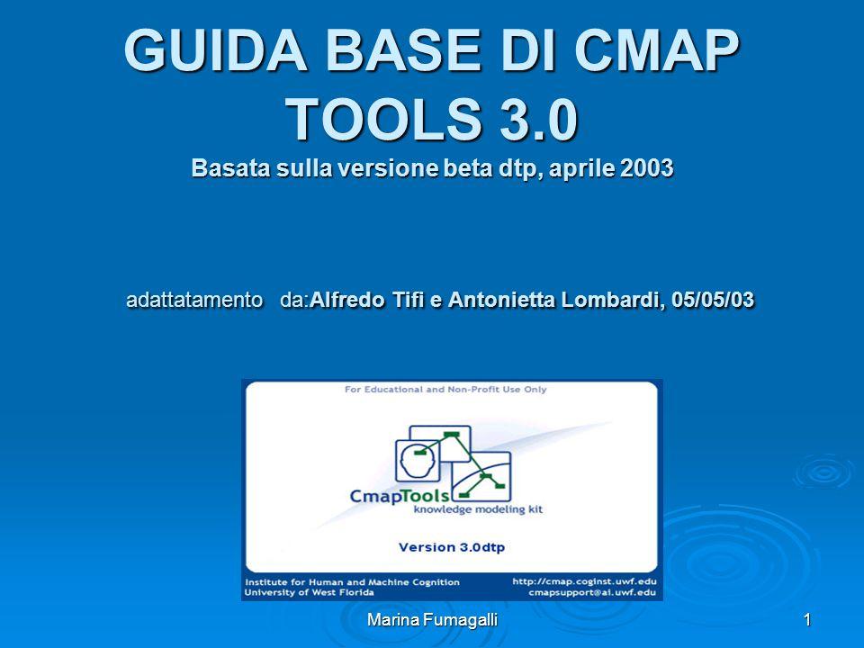 Marina Fumagalli 1 GUIDA BASE DI CMAP TOOLS 3.0 Basata sulla versione beta dtp, aprile 2003 adattatamento da:Alfredo Tifi e Antonietta Lombardi, 05/05/03