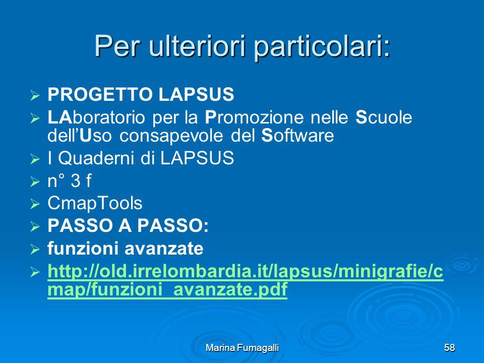 Marina Fumagalli58 Per ulteriori particolari:   PROGETTO LAPSUS   LAboratorio per la Promozione nelle Scuole dell'Uso consapevole del Software   I Quaderni di LAPSUS   n° 3 f   CmapTools   PASSO A PASSO:   funzioni avanzate   http://old.irrelombardia.it/lapsus/minigrafie/c map/funzioni_avanzate.pdf http://old.irrelombardia.it/lapsus/minigrafie/c map/funzioni_avanzate.pdf