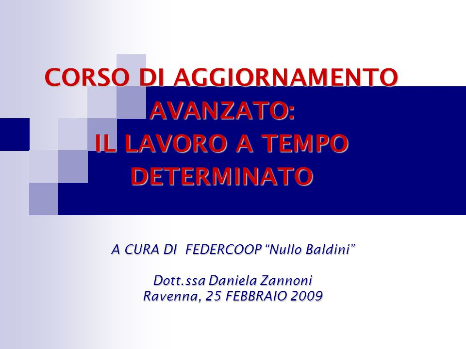 """CORSO DI AGGIORNAMENTO AVANZATO: IL LAVORO A TEMPO DETERMINATO A CURA DI FEDERCOOP """"Nullo Baldini"""" Dott.ssa Daniela Zannoni Ravenna, 25 FEBBRAIO 2009"""