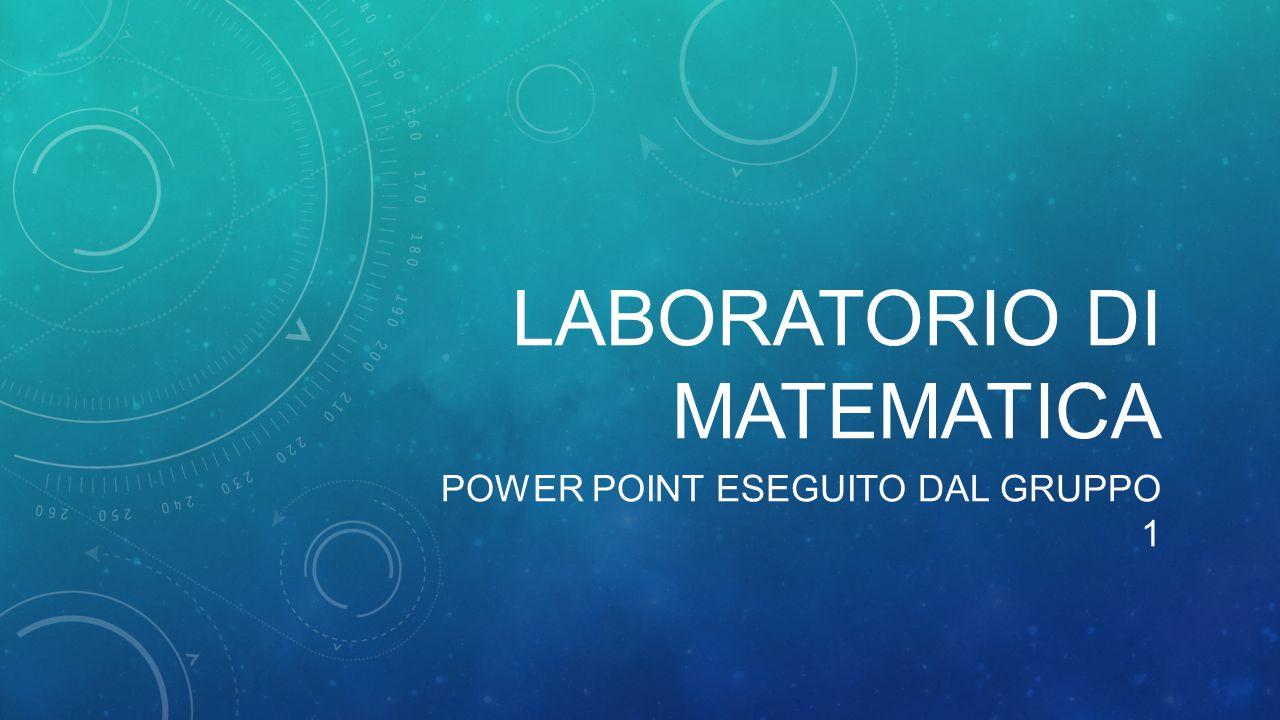 LABORATORIO DI MATEMATICA POWER POINT ESEGUITO DAL GRUPPO 1
