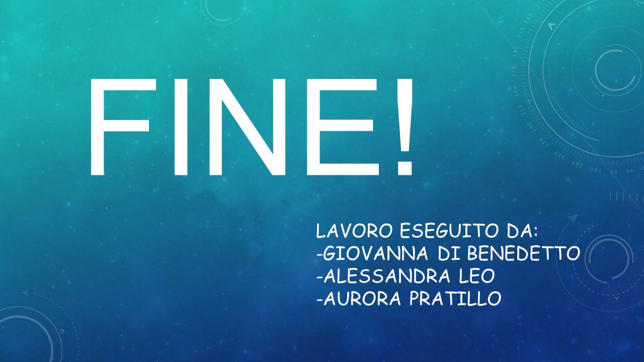 LAVORO ESEGUITO DA: -GIOVANNA DI BENEDETTO -ALESSANDRA LEO -AURORA PRATILLO FINE!