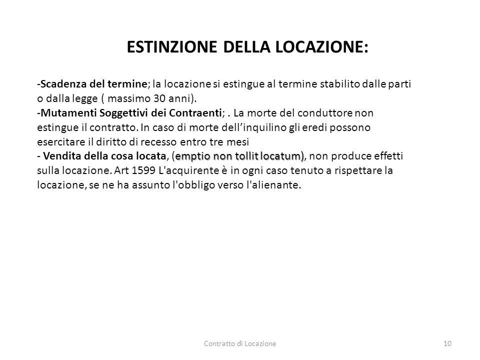 Contratto di Locazione10 ESTINZIONE DELLA LOCAZIONE: -Scadenza del termine; la locazione si estingue al termine stabilito dalle parti o dalla legge (