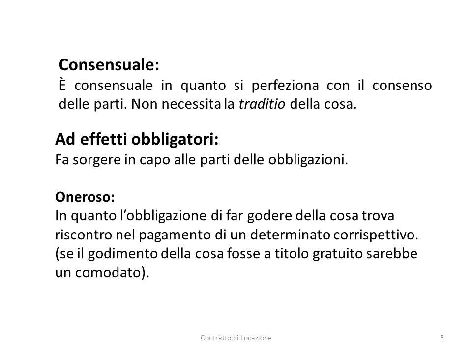 Contratto di Locazione5 Consensuale: È consensuale in quanto si perfeziona con il consenso delle parti. Non necessita la traditio della cosa. Ad effet