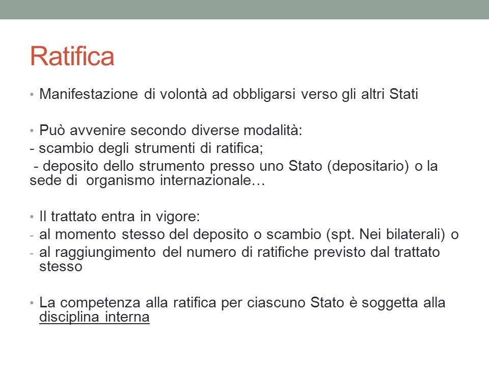 Ratifica Manifestazione di volontà ad obbligarsi verso gli altri Stati Può avvenire secondo diverse modalità: - scambio degli strumenti di ratifica; -