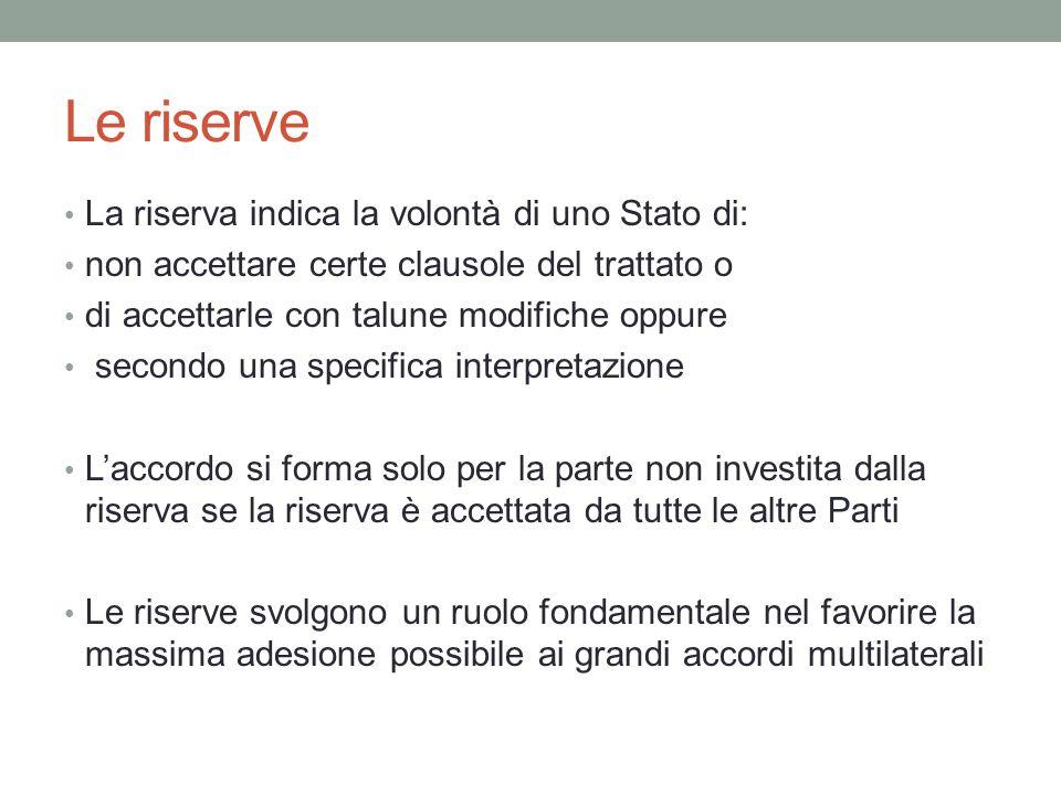Le riserve La riserva indica la volontà di uno Stato di: non accettare certe clausole del trattato o di accettarle con talune modifiche oppure secondo