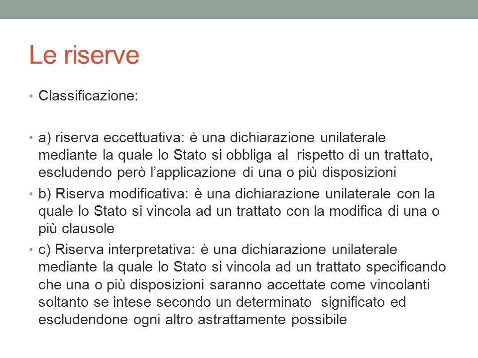 Le riserve Classificazione: a) riserva eccettuativa: è una dichiarazione unilaterale mediante la quale lo Stato si obbliga al rispetto di un trattato,