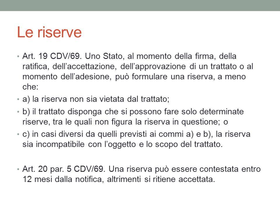 Le riserve Art. 19 CDV/69. Uno Stato, al momento della firma, della ratifica, dell'accettazione, dell'approvazione di un trattato o al momento dell'ad