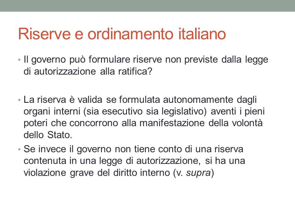 Riserve e ordinamento italiano Il governo può formulare riserve non previste dalla legge di autorizzazione alla ratifica? La riserva è valida se formu