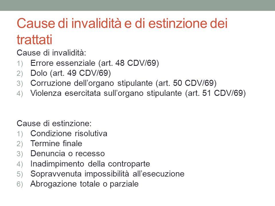 Cause di invalidità e di estinzione dei trattati Cause di invalidità: 1) Errore essenziale (art. 48 CDV/69) 2) Dolo (art. 49 CDV/69) 3) Corruzione del