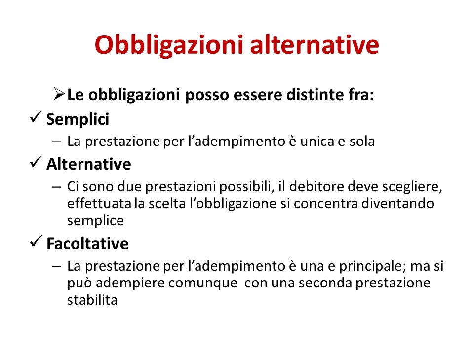 Obbligazioni alternative  Le obbligazioni posso essere distinte fra: Semplici – La prestazione per l'adempimento è unica e sola Alternative – Ci sono