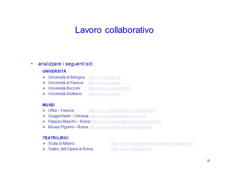 9 Lavoro collaborativo analizzare i seguenti siti: UNIVERSITÀ  Università di Bolognahttp://www.unibo.it/http://www.unibo.it/  Università di Padovahttp://www.unipd.it/http://www.unipd.it/  Università Bocconihttp://www.uni-bocconi.it/http://www.uni-bocconi.it/  Università di Milano http://www.unimi.it/http://www.unimi.it/ MUSEI  Uffizi – Firenzehttp://www.uffizi.firenze.it/welcome.htmlhttp://www.uffizi.firenze.it/welcome.html  Guggenheim – Venezia http://www.guggenheim-venice.it/http://www.guggenheim-venice.it/  Palazzo Braschi – Roma http://www.museodiroma.comune.roma.ithttp://www.museodiroma.comune.roma.it  Museo Pigorini – Roma http://www.pigorini.arti.beniculturali.it/http://www.pigorini.arti.beniculturali.it/ TEATRI LIRICI  Scala di Milanohttp://www.teatroallascala.org/ita/homepage.htmhttp://www.teatroallascala.org/ita/homepage.htm  Teatro dell'Opera di Romahttp://www.operaroma.ithttp://www.operaroma.it