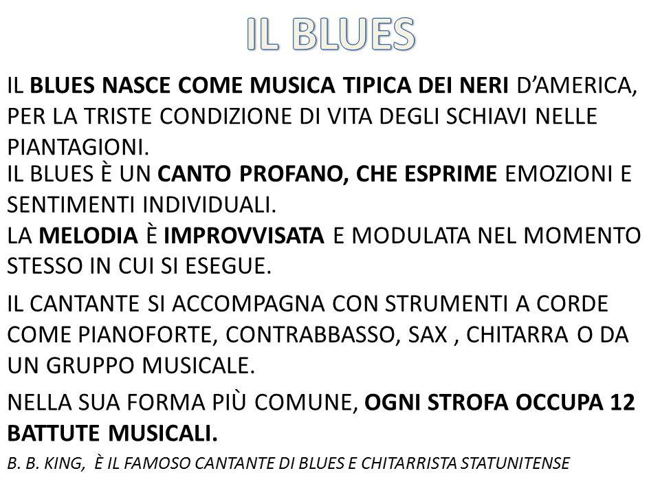 IL BLUES NASCE COME MUSICA TIPICA DEI NERI D'AMERICA, PER LA TRISTE CONDIZIONE DI VITA DEGLI SCHIAVI NELLE PIANTAGIONI. IL BLUES È UN CANTO PROFANO, C