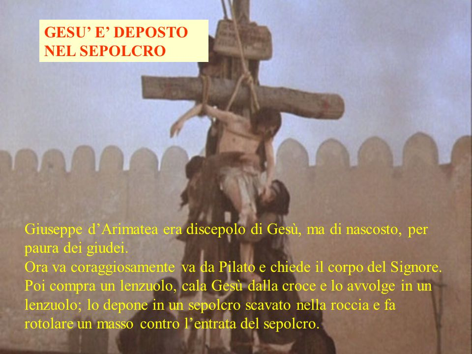GESU' E' DEPOSTO NEL SEPOLCRO Giuseppe d'Arimatea era discepolo di Gesù, ma di nascosto, per paura dei giudei.
