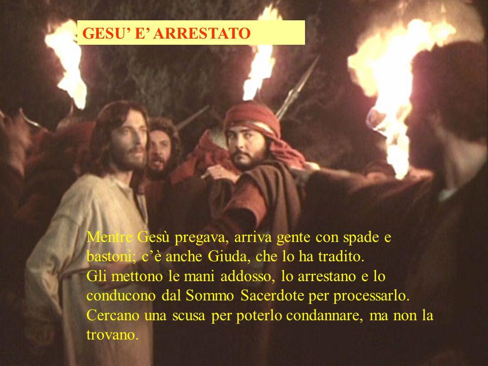 GESU' E' ARRESTATO Mentre Gesù pregava, arriva gente con spade e bastoni; c'è anche Giuda, che lo ha tradito.
