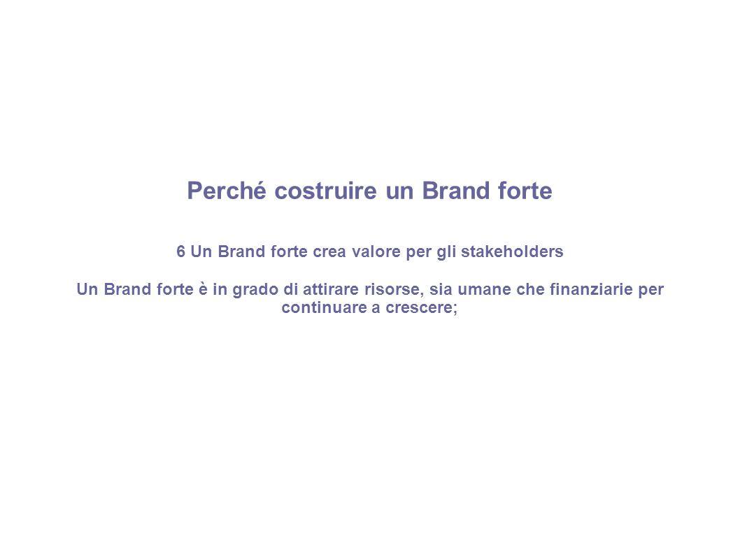 Perché costruire un Brand forte 6 Un Brand forte crea valore per gli stakeholders Un Brand forte è in grado di attirare risorse, sia umane che finanzi