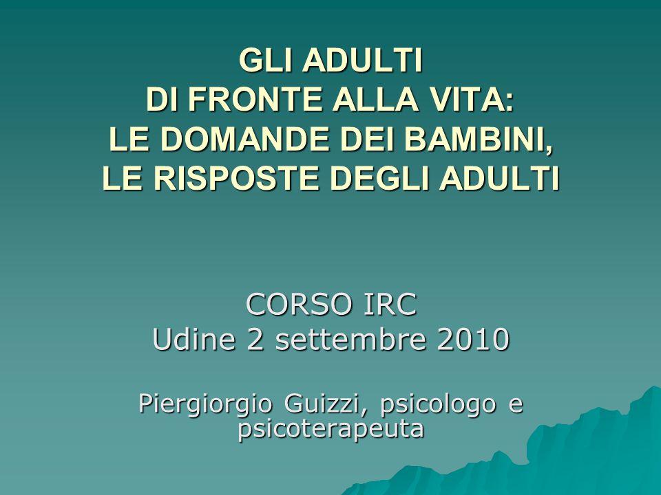 GLI ADULTI DI FRONTE ALLA VITA: LE DOMANDE DEI BAMBINI, LE RISPOSTE DEGLI ADULTI CORSO IRC Udine 2 settembre 2010 Piergiorgio Guizzi, psicologo e psic