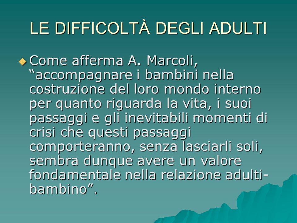 """LE DIFFICOLTÀ DEGLI ADULTI  Come afferma A. Marcoli, """"accompagnare i bambini nella costruzione del loro mondo interno per quanto riguarda la vita, i"""