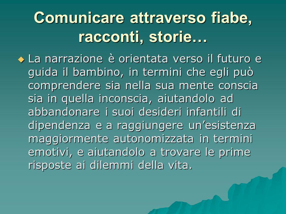 Comunicare attraverso fiabe, racconti, storie…  La narrazione è orientata verso il futuro e guida il bambino, in termini che egli può comprendere sia