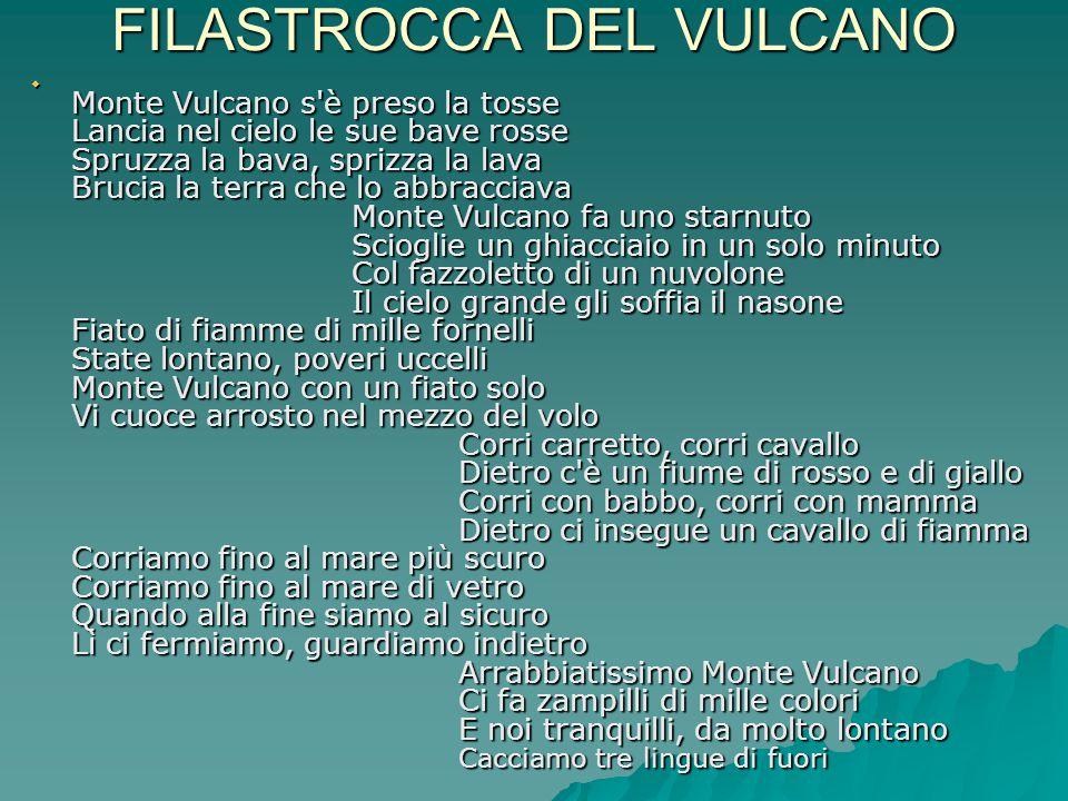 FILASTROCCA DEL VULCANO  Monte Vulcano s'è preso la tosse Lancia nel cielo le sue bave rosse Spruzza la bava, sprizza la lava Brucia la terra che lo