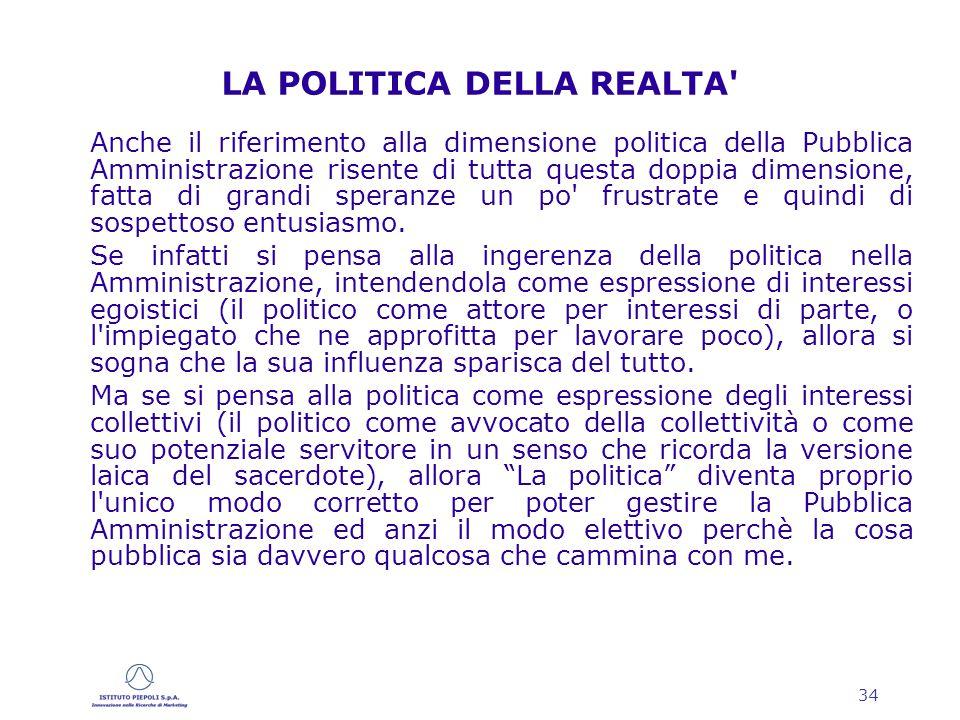 34 LA POLITICA DELLA REALTA Anche il riferimento alla dimensione politica della Pubblica Amministrazione risente di tutta questa doppia dimensione, fatta di grandi speranze un po frustrate e quindi di sospettoso entusiasmo.