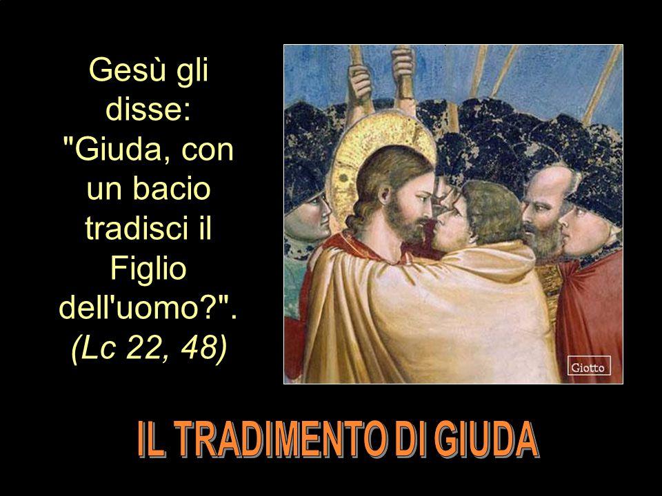 Gesù gli disse: Giuda, con un bacio tradisci il Figlio dell uomo? . (Lc 22, 48)