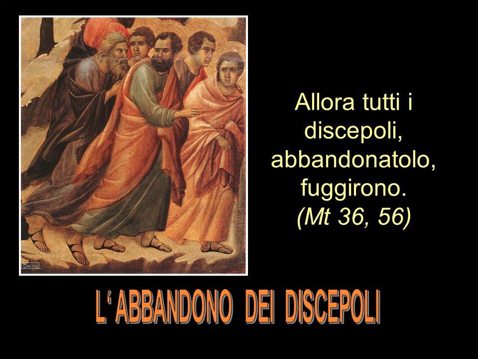 Allora tutti i discepoli, abbandonatolo, fuggirono. (Mt 36, 56)