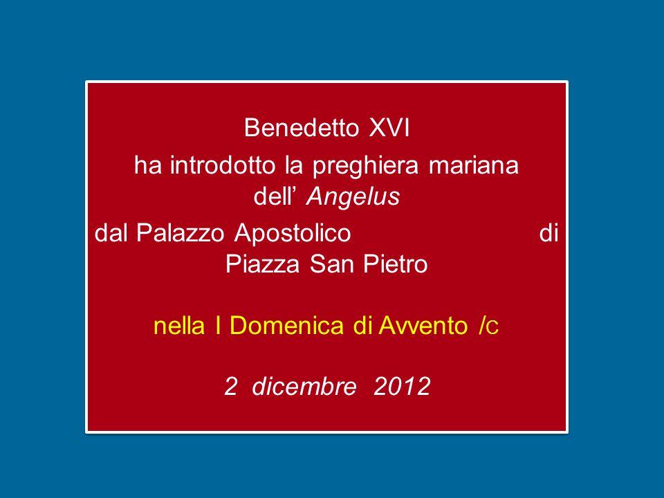 Benedetto XVI ha introdotto la preghiera mariana dell' Angelus dal Palazzo Apostolico di Piazza San Pietro nella I Domenica di Avvento / C 2 dicembre 2012 Benedetto XVI ha introdotto la preghiera mariana dell' Angelus dal Palazzo Apostolico di Piazza San Pietro nella I Domenica di Avvento / C 2 dicembre 2012
