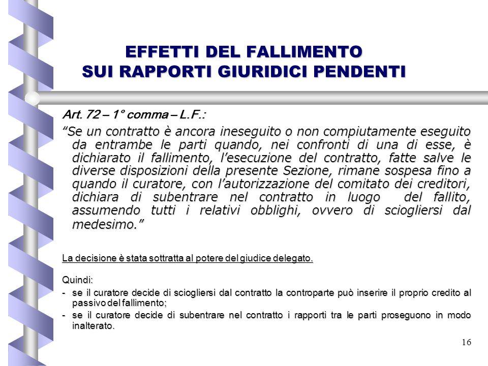 """16 EFFETTI DEL FALLIMENTO SUI RAPPORTI GIURIDICI PENDENTI Art. 72 – 1° comma – L.F.: """"Se un contratto è ancora ineseguito o non compiutamente eseguito"""