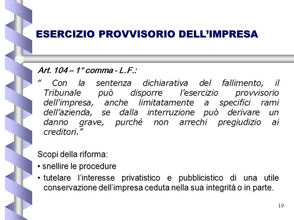 """19 ESERCIZIO PROVVISORIO DELL'IMPRESA Art. 104 – 1° comma - L.F.: """" Con la sentenza dichiarativa del fallimento, il Tribunale può disporre l'esercizio"""