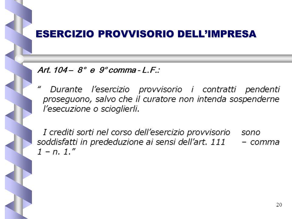 """20 ESERCIZIO PROVVISORIO DELL'IMPRESA Art. 104 – 8° e 9° comma - L.F.: """" Durante l'esercizio provvisorio i contratti pendenti proseguono, salvo che il"""