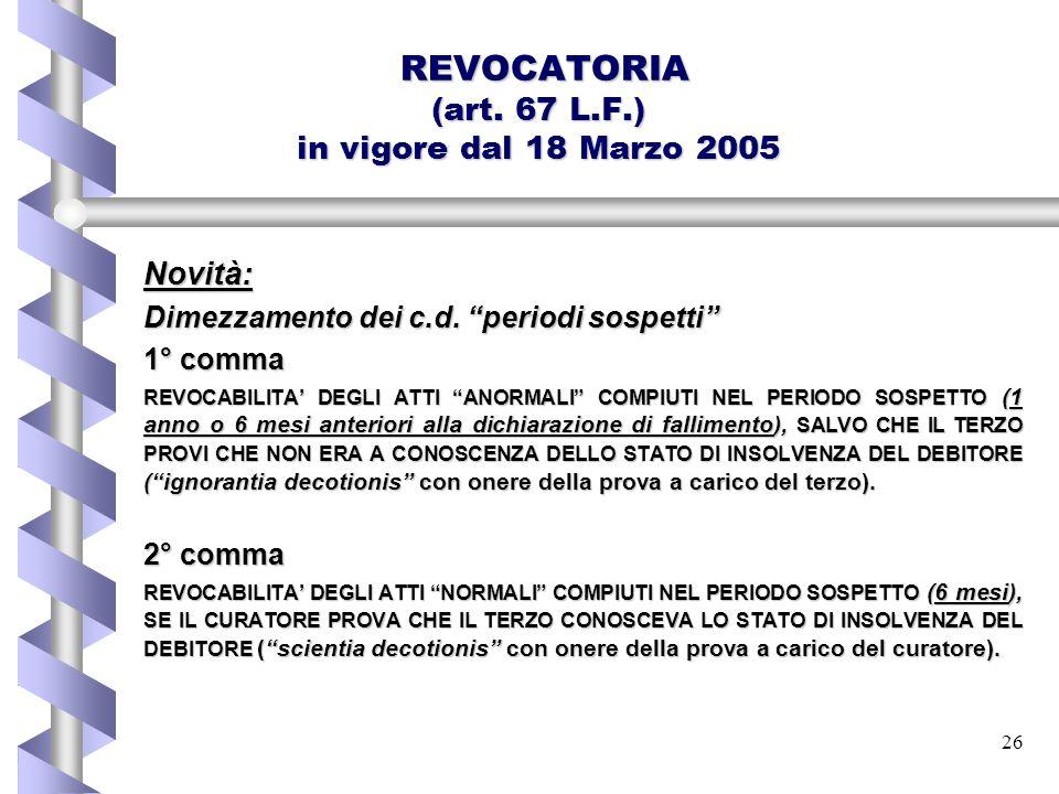"""26 REVOCATORIA (art. 67 L.F.) in vigore dal 18 Marzo 2005 REVOCATORIA (art. 67 L.F.) in vigore dal 18 Marzo 2005Novità: Dimezzamento dei c.d. """"periodi"""
