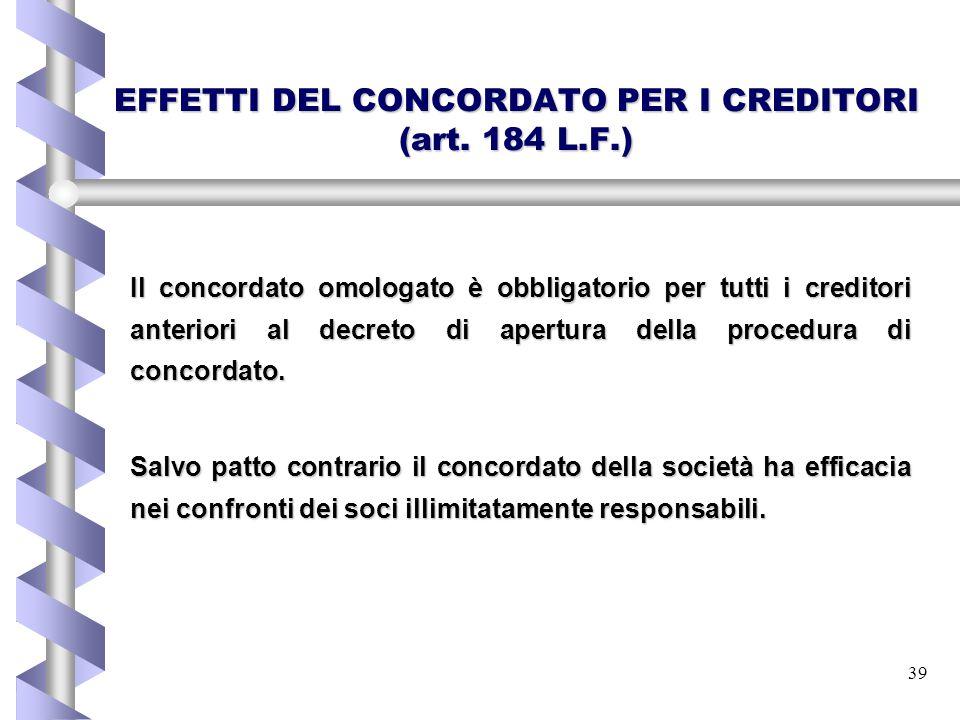39 EFFETTI DEL CONCORDATO PER I CREDITORI (art. 184 L.F.) Il concordato omologato è obbligatorio per tutti i creditori anteriori al decreto di apertur