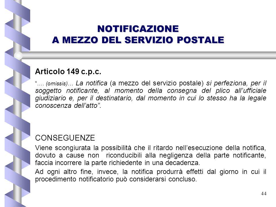 """44 NOTIFICAZIONE A MEZZO DEL SERVIZIO POSTALE Articolo 149 c.p.c. """" …. (omissis)… La notifica (a mezzo del servizio postale) si perfeziona, per il sog"""