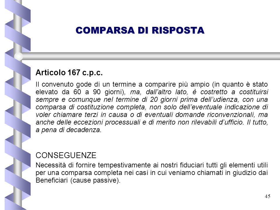 45 COMPARSA DI RISPOSTA Articolo 167 c.p.c. Il convenuto gode di un termine a comparire più ampio (in quanto è stato elevato da 60 a 90 giorni), ma, d
