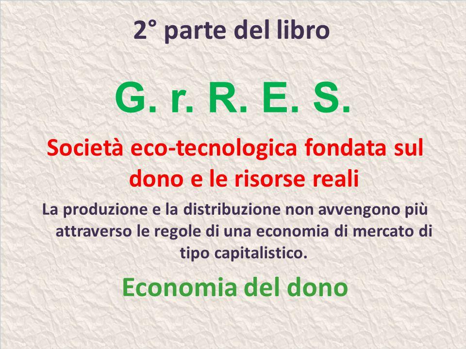 2° parte del libro Società eco-tecnologica fondata sul dono e le risorse reali La produzione e la distribuzione non avvengono più attraverso le regole di una economia di mercato di tipo capitalistico.