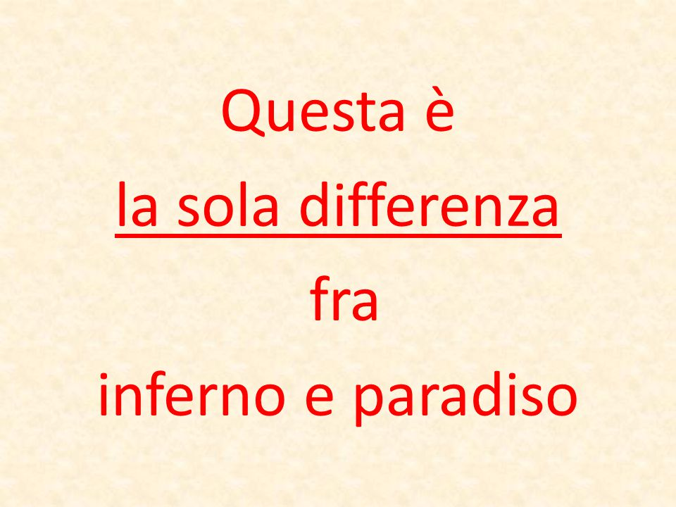 Questa è la sola differenza fra inferno e paradiso