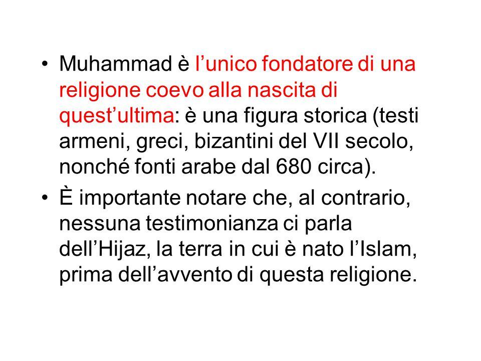 Muhammad è l'unico fondatore di una religione coevo alla nascita di quest'ultima: è una figura storica (testi armeni, greci, bizantini del VII secolo, nonché fonti arabe dal 680 circa).
