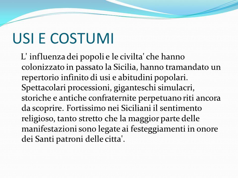 USI E COSTUMI L influenza dei popoli e le civilta che hanno colonizzato in passato la Sicilia, hanno tramandato un repertorio infinito di usi e abitudini popolari.