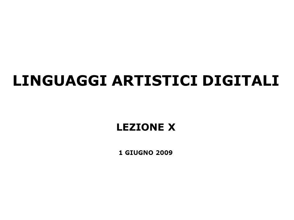 LINGUAGGI ARTISTICI DIGITALI LEZIONE X 1 GIUGNO 2009