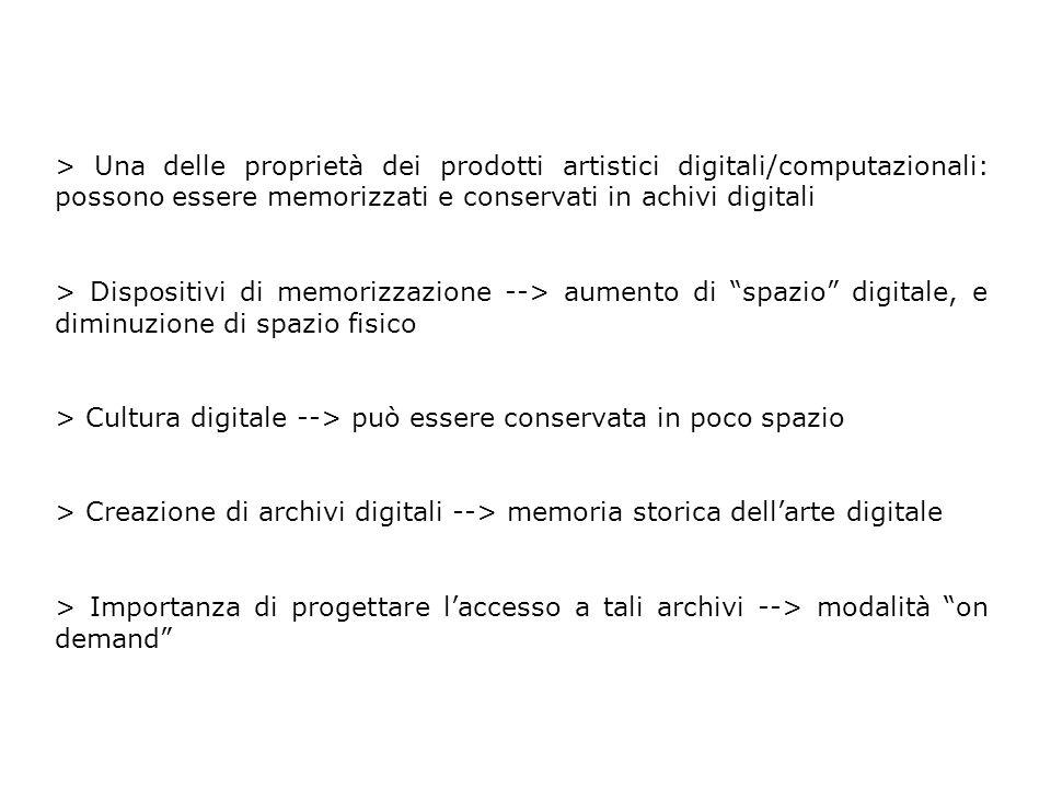 > Una delle proprietà dei prodotti artistici digitali/computazionali: possono essere memorizzati e conservati in achivi digitali > Dispositivi di memorizzazione --> aumento di spazio digitale, e diminuzione di spazio fisico > Cultura digitale --> può essere conservata in poco spazio > Creazione di archivi digitali --> memoria storica dell'arte digitale > Importanza di progettare l'accesso a tali archivi --> modalità on demand