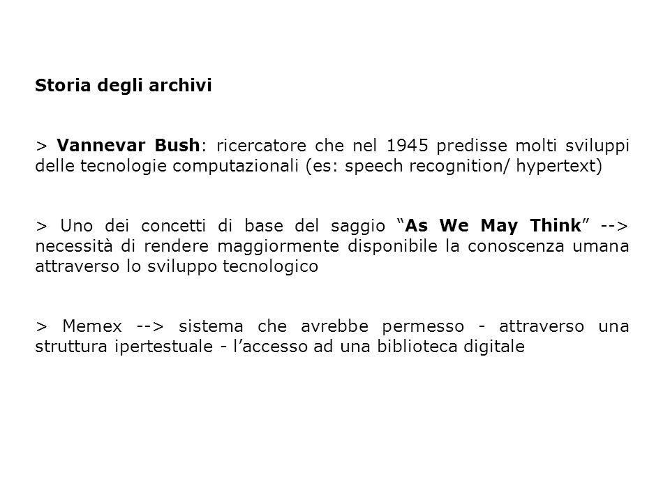 Storia degli archivi > Vannevar Bush: ricercatore che nel 1945 predisse molti sviluppi delle tecnologie computazionali (es: speech recognition/ hypertext) > Uno dei concetti di base del saggio As We May Think --> necessità di rendere maggiormente disponibile la conoscenza umana attraverso lo sviluppo tecnologico > Memex --> sistema che avrebbe permesso - attraverso una struttura ipertestuale - l'accesso ad una biblioteca digitale