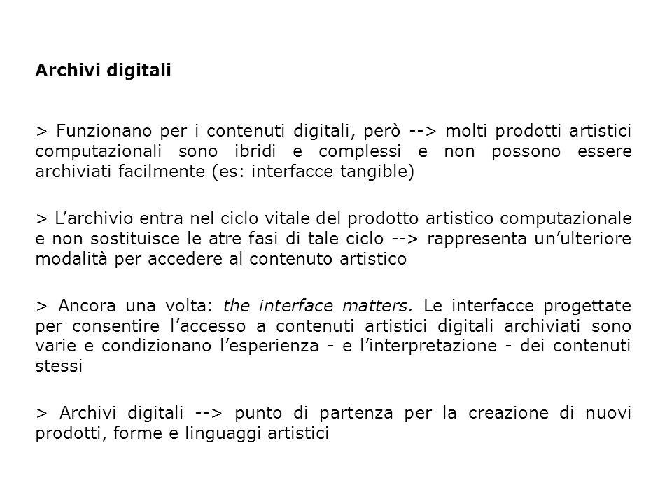 Archivi digitali > Funzionano per i contenuti digitali, però --> molti prodotti artistici computazionali sono ibridi e complessi e non possono essere archiviati facilmente (es: interfacce tangible) > L'archivio entra nel ciclo vitale del prodotto artistico computazionale e non sostituisce le atre fasi di tale ciclo --> rappresenta un'ulteriore modalità per accedere al contenuto artistico > Ancora una volta: the interface matters.