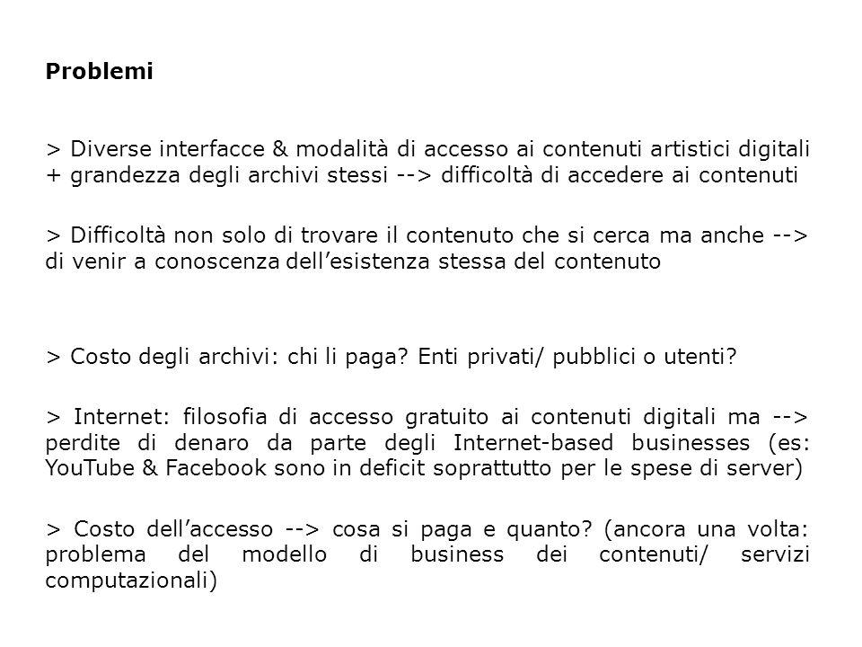 Problemi > Diverse interfacce & modalità di accesso ai contenuti artistici digitali + grandezza degli archivi stessi --> difficoltà di accedere ai contenuti > Difficoltà non solo di trovare il contenuto che si cerca ma anche --> di venir a conoscenza dell'esistenza stessa del contenuto > Costo degli archivi: chi li paga.