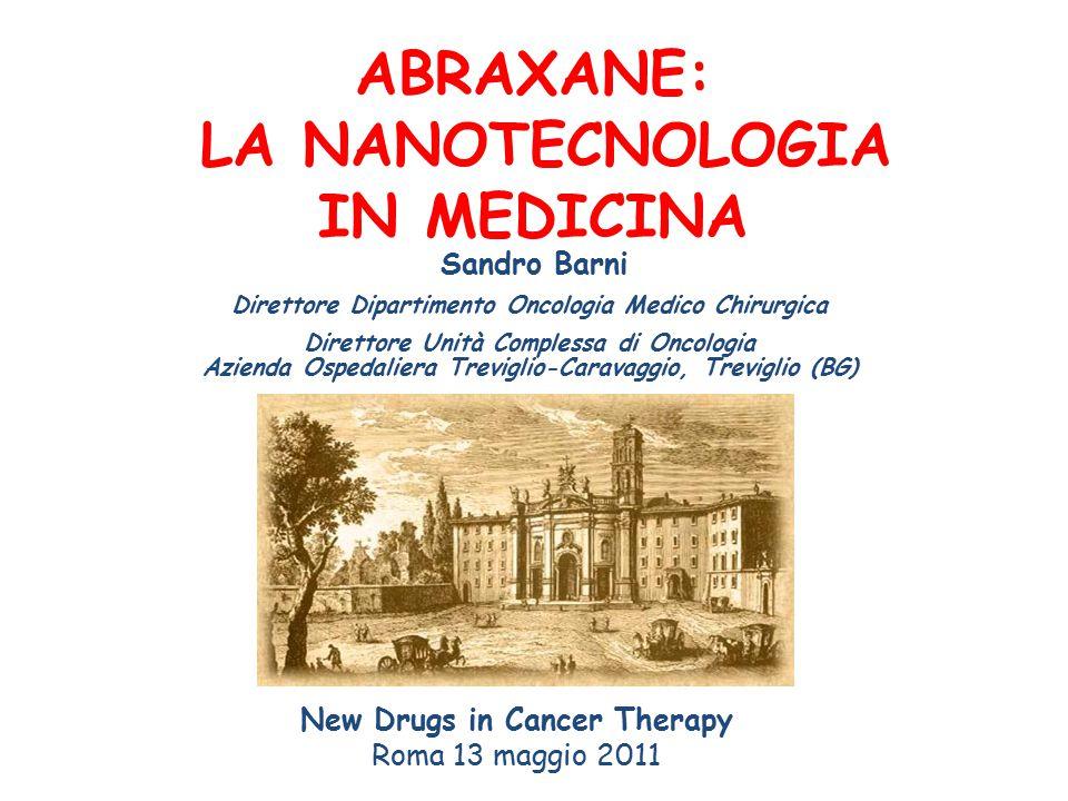 ABRAXANE: LA NANOTECNOLOGIA IN MEDICINA New Drugs in Cancer Therapy Roma 13 maggio 2011 Sandro Barni Direttore Dipartimento Oncologia Medico Chirurgica Direttore Unità Complessa di Oncologia Azienda Ospedaliera Treviglio-Caravaggio, Treviglio (BG) 